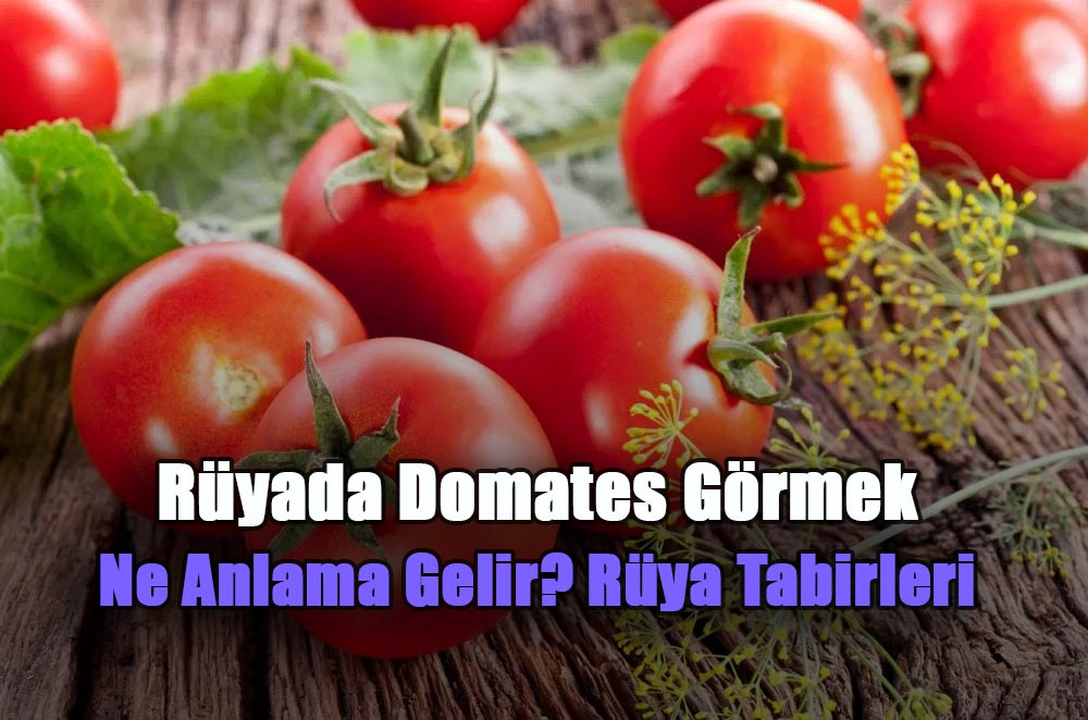ruyada domates gormek neyi ifade eder